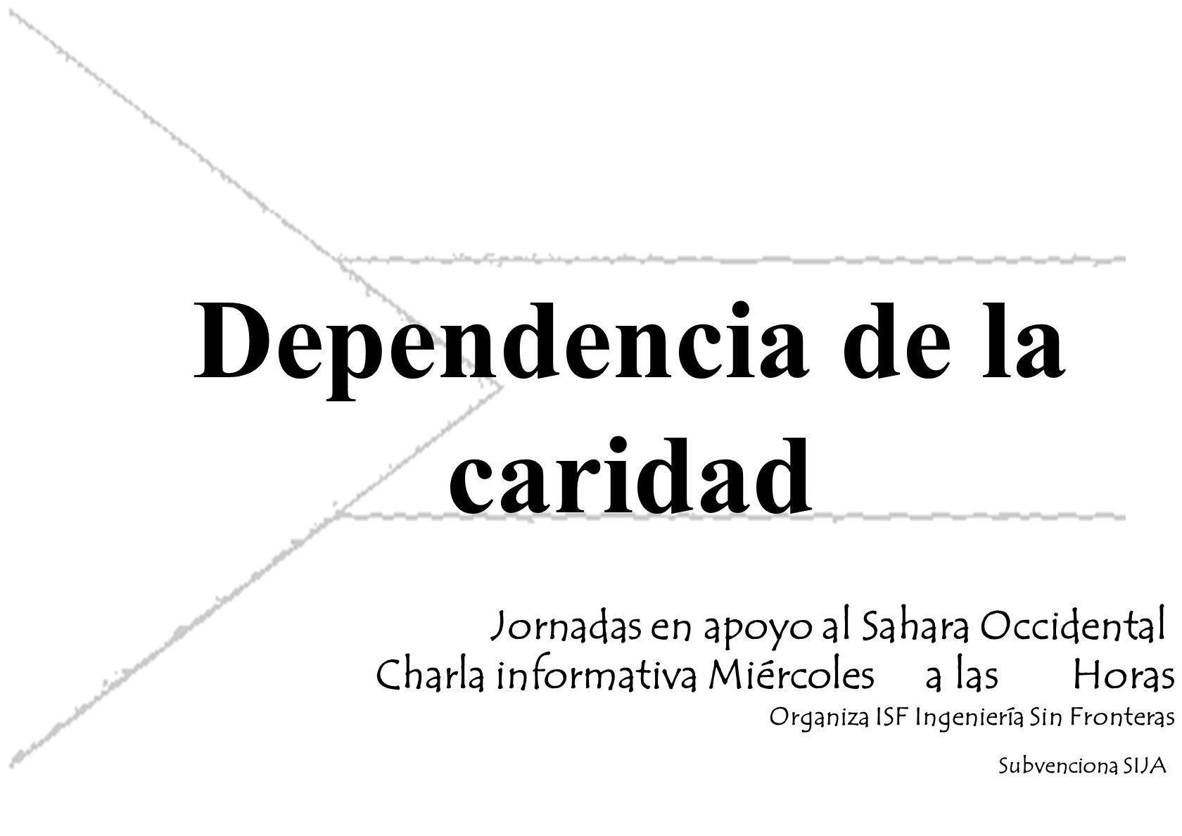 Dependencia de la caridad Jornadas en apoyo al Sahara Occidental Charla informativa Miércoles a las Horas Organiza ISF Ingeniería Sin Fronteras Subvenciona SIJA