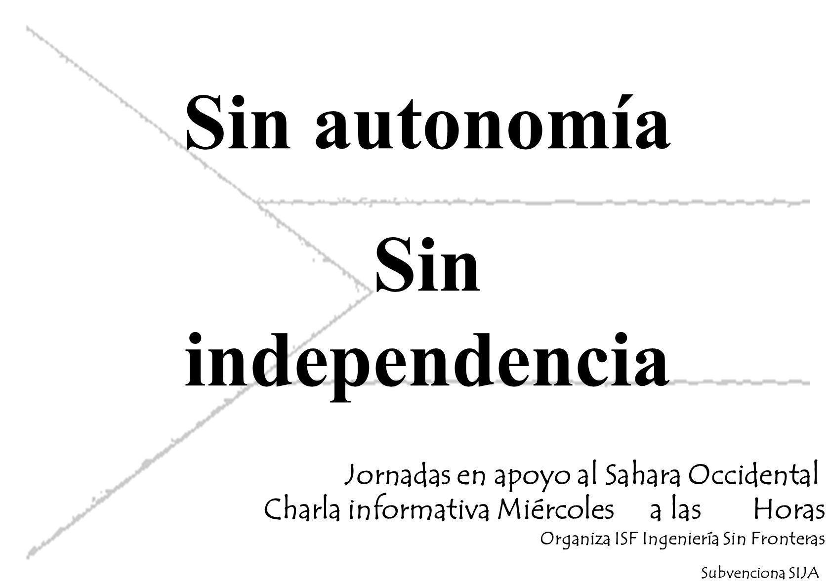 Sin autonomía Sin independencia Jornadas en apoyo al Sahara Occidental Charla informativa Miércoles a las Horas Organiza ISF Ingeniería Sin Fronteras Subvenciona SIJA
