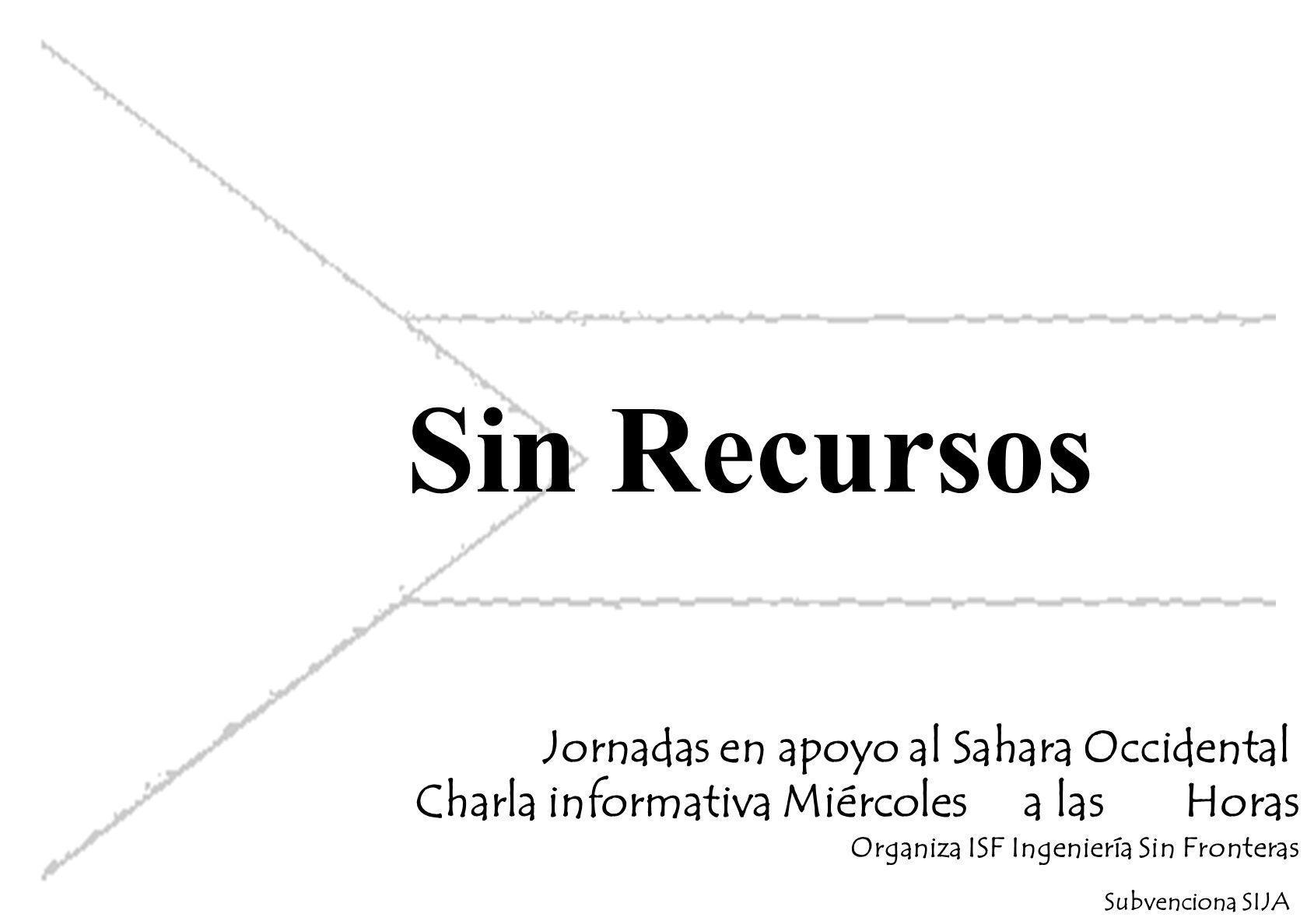 Sin Recursos Jornadas en apoyo al Sahara Occidental Charla informativa Miércoles a las Horas Organiza ISF Ingeniería Sin Fronteras Subvenciona SIJA