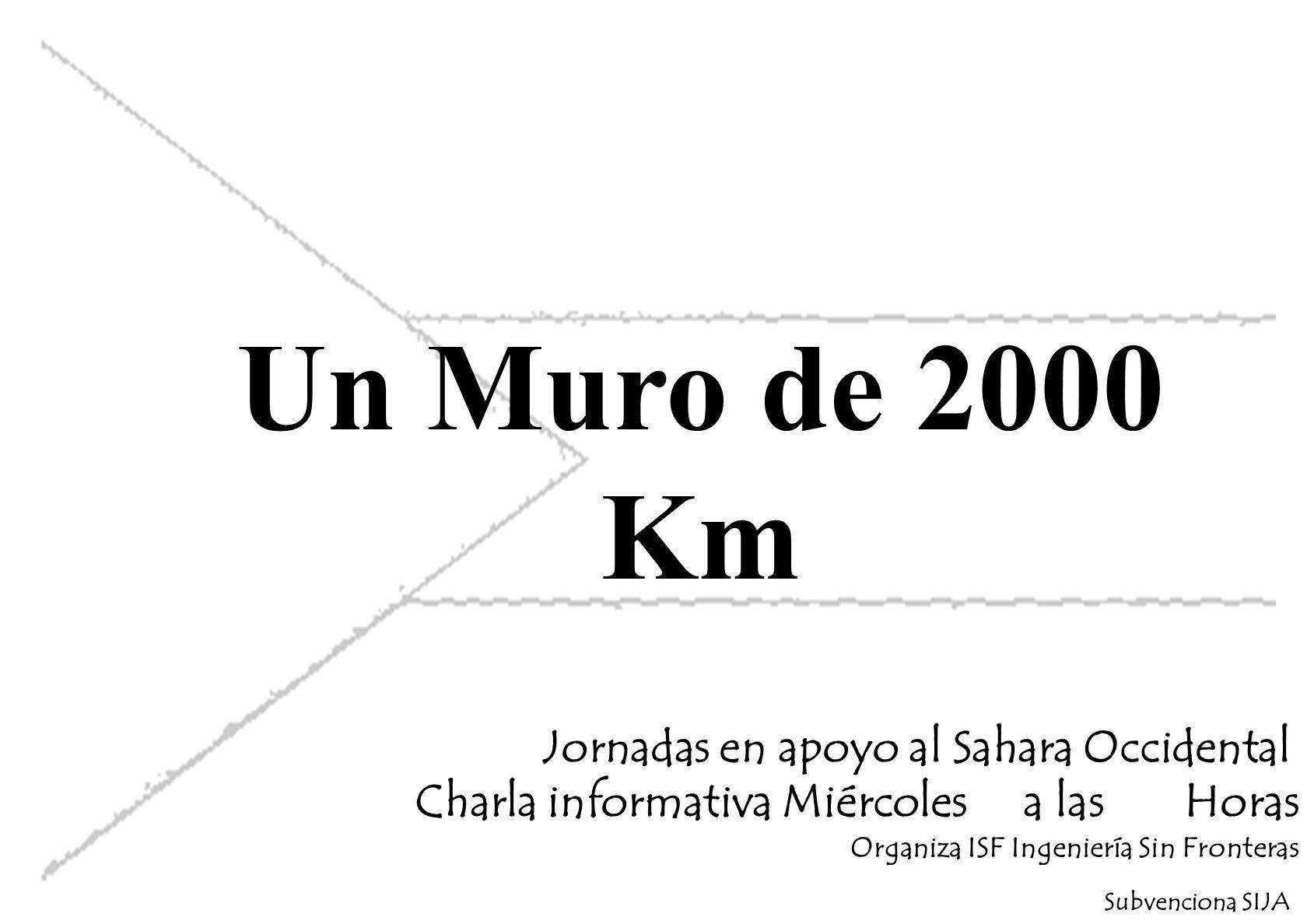 Un Muro de 2000 Km Jornadas en apoyo al Sahara Occidental Charla informativa Miércoles a las Horas Organiza ISF Ingeniería Sin Fronteras Subvenciona SIJA