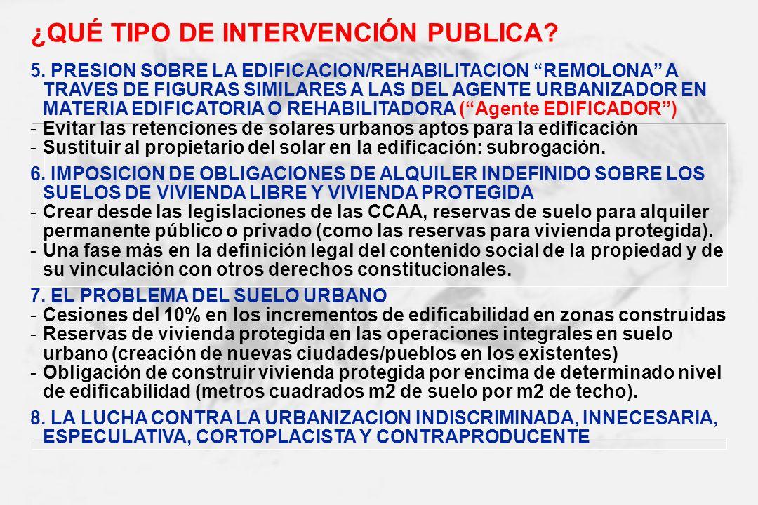 ¿QUÉ TIPO DE INTERVENCIÓN PUBLICA? 5. PRESION SOBRE LA EDIFICACION/REHABILITACION REMOLONA A TRAVES DE FIGURAS SIMILARES A LAS DEL AGENTE URBANIZADOR
