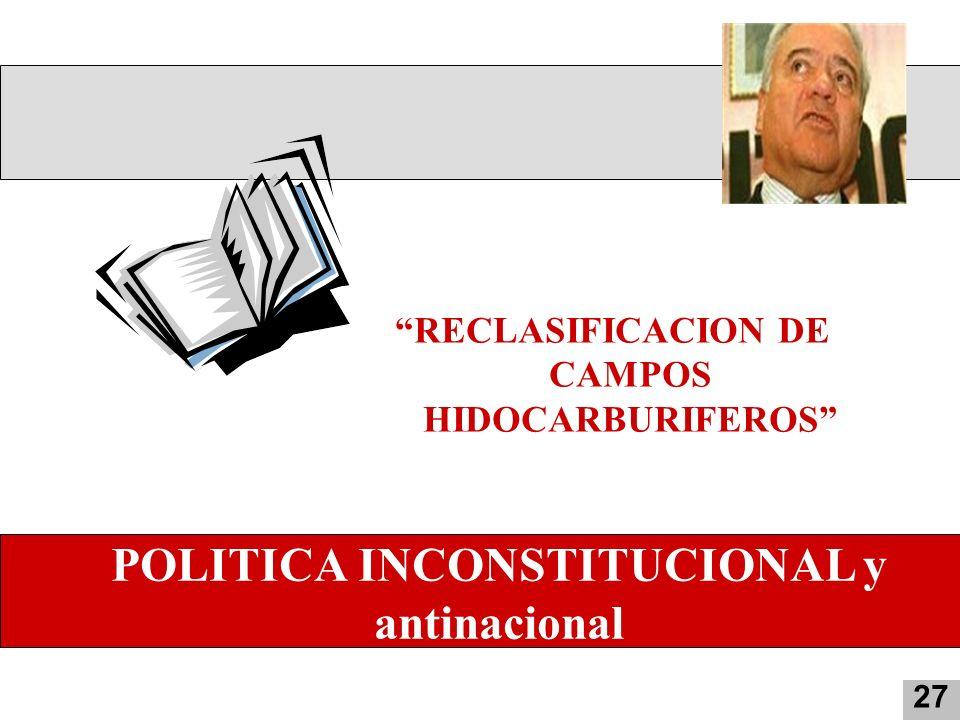 2 RECLASIFICACION DE CAMPOS HIDOCARBURIFEROS 27 POLITICA INCONSTITUCIONAL y antinacional