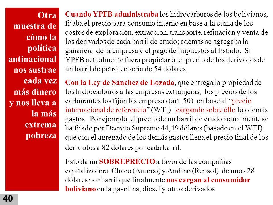 40 Cuando YPFB administraba los hidrocarburos de los bolivianos, fijaba el precio para consumo interno en base a la suma de los costos de exploración,