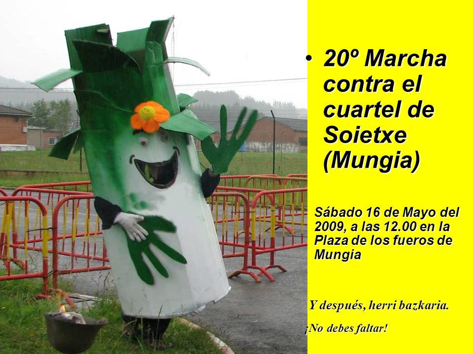20º Marcha contra el cuartel de Soietxe (Mungia)20º Marcha contra el cuartel de Soietxe (Mungia) Sábado 16 de Mayo del 2009, a las 12.00 en la Plaza de los fueros de Mungia Y después, herri bazkaria.