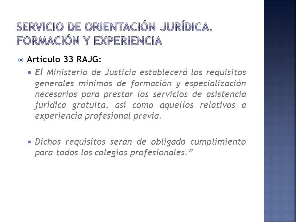 Artículo 33 RAJG: El Ministerio de Justicia establecerá los requisitos generales mínimos de formación y especialización necesarios para prestar los servicios de asistencia jurídica gratuita, así como aquellos relativos a experiencia profesional previa.