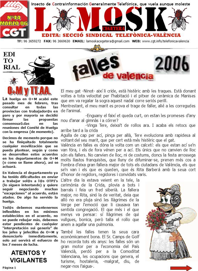 EDITA: SECCIÓ SINDICAL TELEFÒNICA-VALÈNCIA TF: 96 3659272 FAX: 96 3669630 EMAIL: lamoskacegetera@gmail.com WEB: www.cgt.info/telefonicavalencia TF: 96 3659272 FAX: 96 3669630 EMAIL: lamoskacegetera@gmail.com WEB: www.cgt.info/telefonicavalencia Página 1 Insecto de Contrainformación Generalmente Telefónica, que vuela aunque moleste O+M y TT.AA.