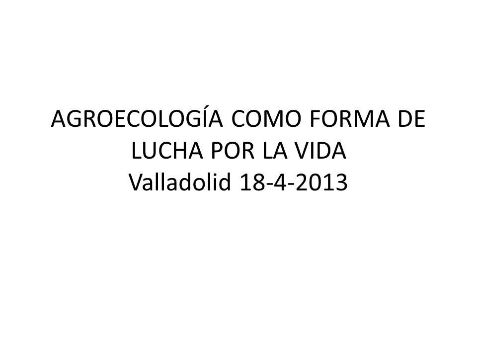 AGROECOLOGÍA COMO FORMA DE LUCHA POR LA VIDA Valladolid 18-4-2013