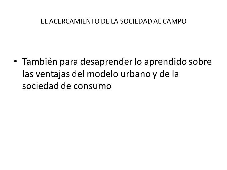 EL ACERCAMIENTO DE LA SOCIEDAD AL CAMPO También para desaprender lo aprendido sobre las ventajas del modelo urbano y de la sociedad de consumo