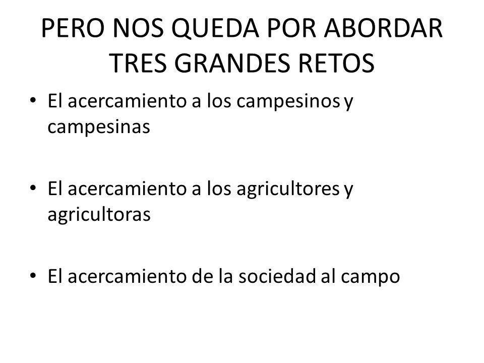 PERO NOS QUEDA POR ABORDAR TRES GRANDES RETOS El acercamiento a los campesinos y campesinas El acercamiento a los agricultores y agricultoras El acercamiento de la sociedad al campo