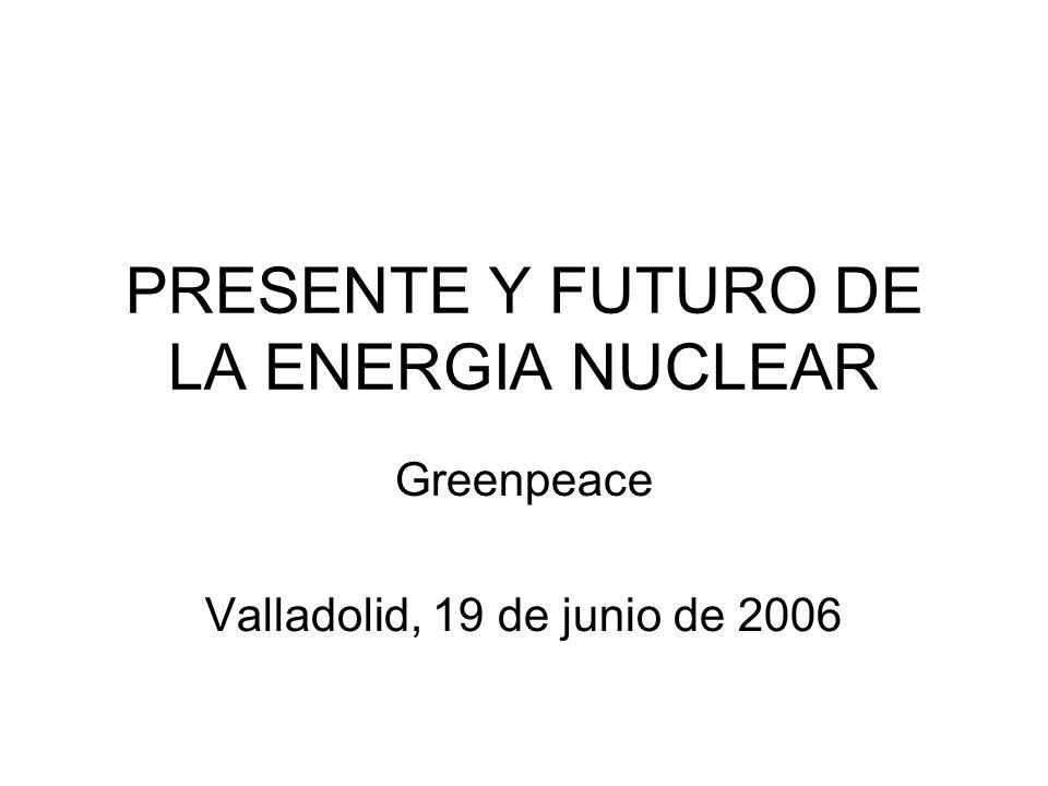 PRESENTE Y FUTURO DE LA ENERGIA NUCLEAR Greenpeace Valladolid, 19 de junio de 2006