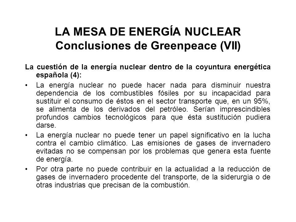 LA MESA DE ENERGÍA NUCLEAR Conclusiones de Greenpeace (VII) La cuestión de la energía nuclear dentro de la coyuntura energética española (4): La energía nuclear no puede hacer nada para disminuir nuestra dependencia de los combustibles fósiles por su incapacidad para sustituir el consumo de éstos en el sector transporte que, en un 95%, se alimenta de los derivados del petróleo.