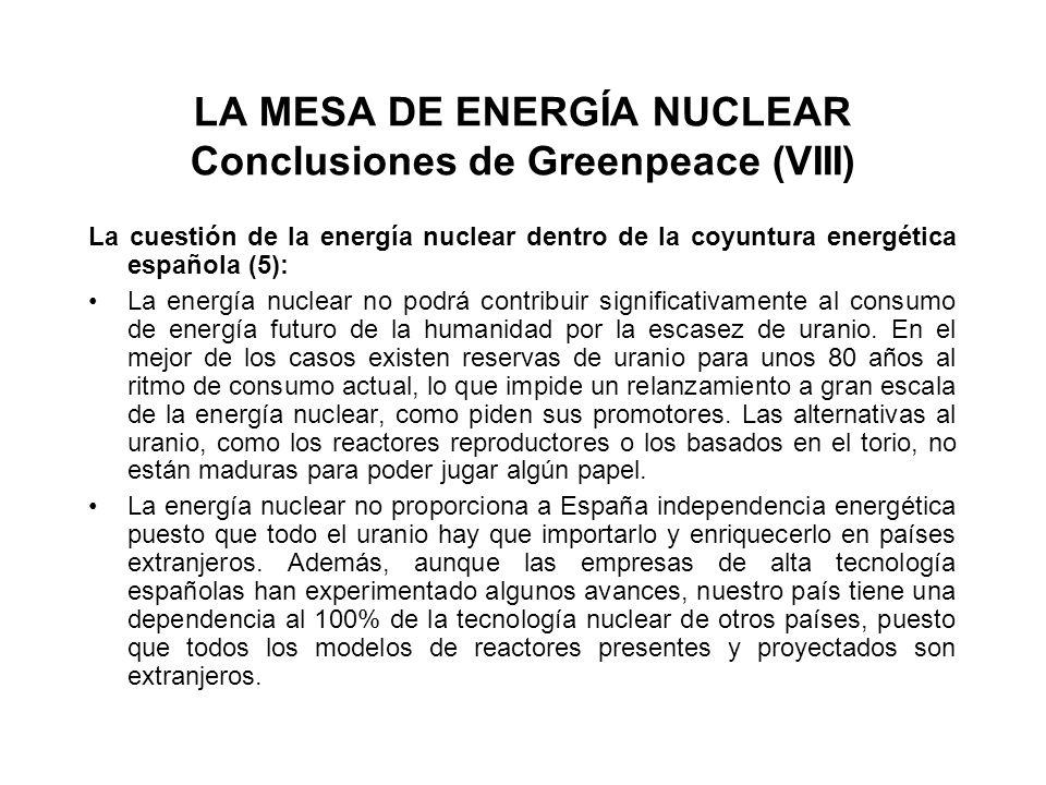LA MESA DE ENERGÍA NUCLEAR Conclusiones de Greenpeace (VIII) La cuestión de la energía nuclear dentro de la coyuntura energética española (5): La energía nuclear no podrá contribuir significativamente al consumo de energía futuro de la humanidad por la escasez de uranio.