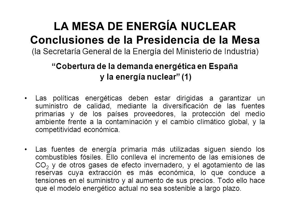 LA MESA DE ENERGÍA NUCLEAR Conclusiones de la Presidencia de la Mesa (la Secretaría General de la Energía del Ministerio de Industria) Cobertura de la demanda energética en España y la energía nuclear (1) Las políticas energéticas deben estar dirigidas a garantizar un suministro de calidad, mediante la diversificación de las fuentes primarias y de los países proveedores, la protección del medio ambiente frente a la contaminación y el cambio climático global, y la competitividad económica.