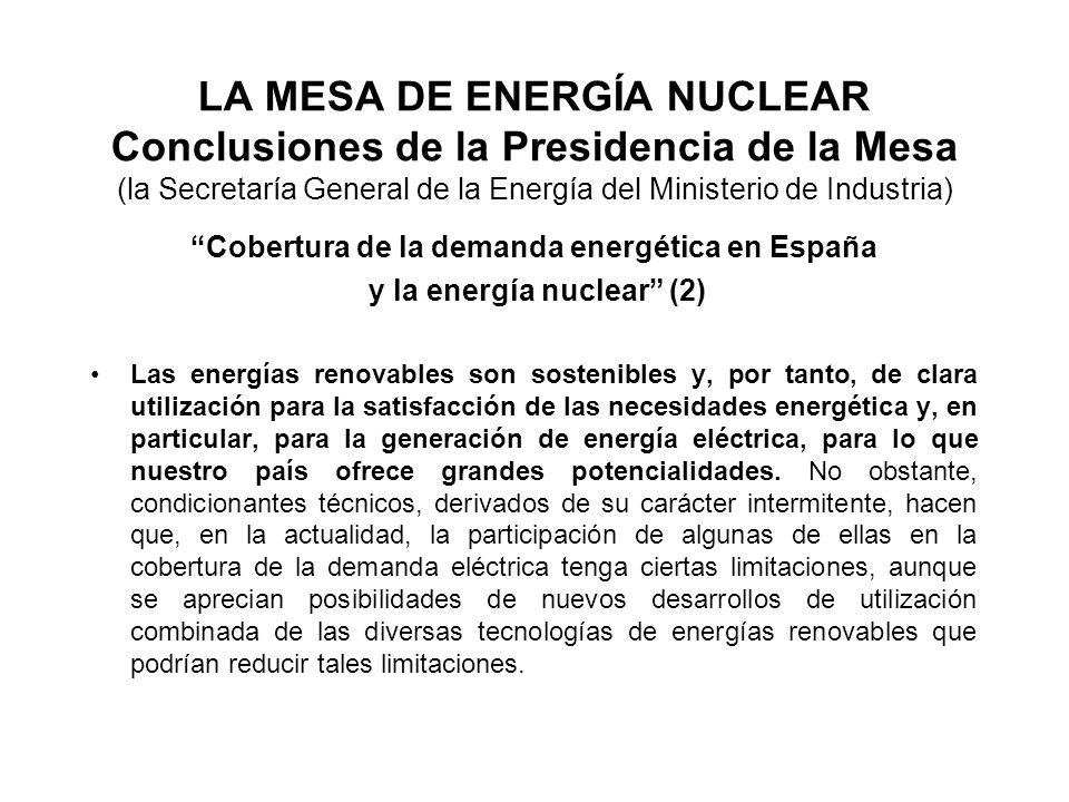 LA MESA DE ENERGÍA NUCLEAR Conclusiones de la Presidencia de la Mesa (la Secretaría General de la Energía del Ministerio de Industria) Cobertura de la demanda energética en España y la energía nuclear (2) Las energías renovables son sostenibles y, por tanto, de clara utilización para la satisfacción de las necesidades energética y, en particular, para la generación de energía eléctrica, para lo que nuestro país ofrece grandes potencialidades.