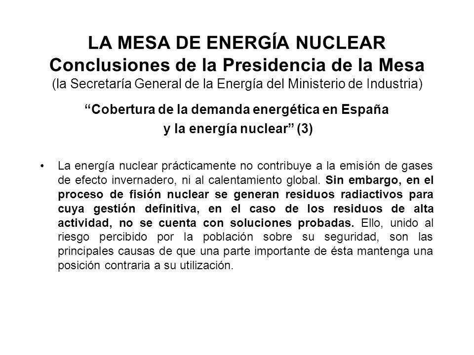 LA MESA DE ENERGÍA NUCLEAR Conclusiones de la Presidencia de la Mesa (la Secretaría General de la Energía del Ministerio de Industria) Cobertura de la demanda energética en España y la energía nuclear (3) La energía nuclear prácticamente no contribuye a la emisión de gases de efecto invernadero, ni al calentamiento global.