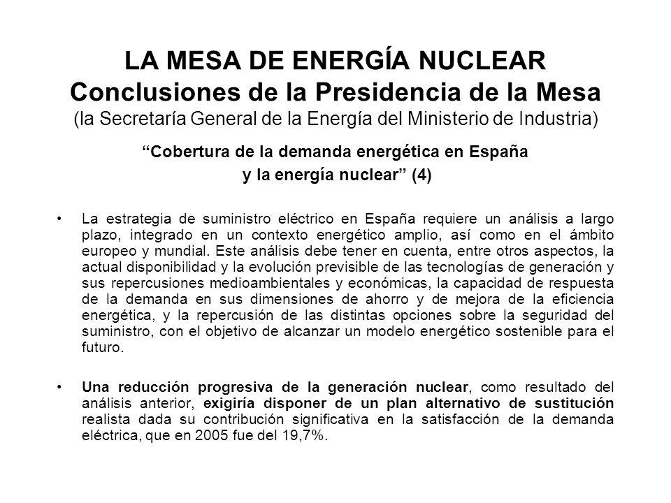 LA MESA DE ENERGÍA NUCLEAR Conclusiones de la Presidencia de la Mesa (la Secretaría General de la Energía del Ministerio de Industria) Cobertura de la demanda energética en España y la energía nuclear (4) La estrategia de suministro eléctrico en España requiere un análisis a largo plazo, integrado en un contexto energético amplio, así como en el ámbito europeo y mundial.