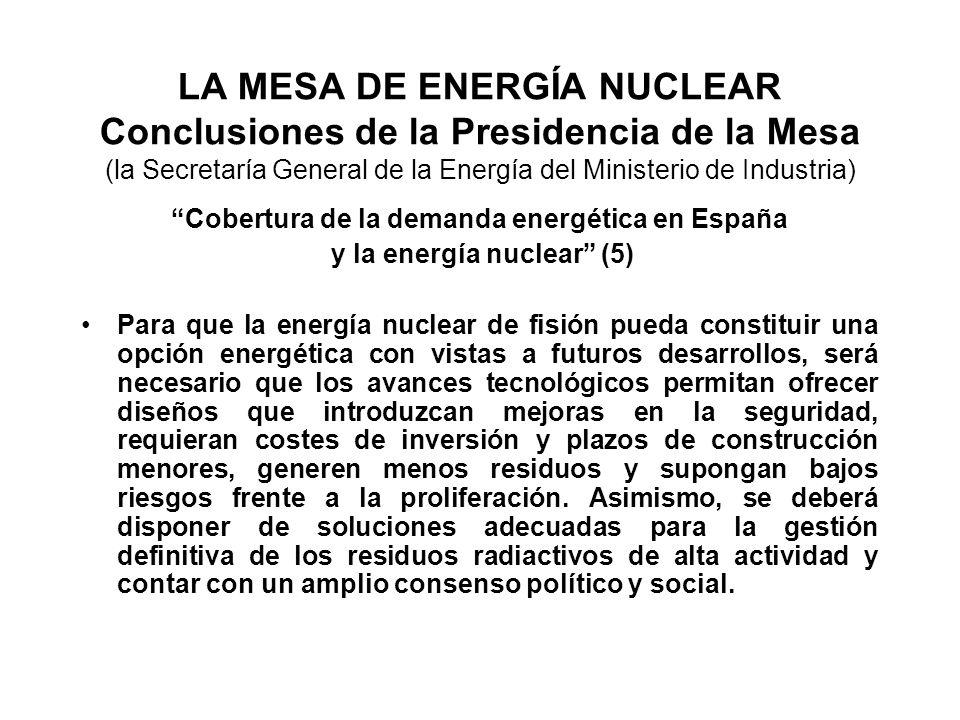 LA MESA DE ENERGÍA NUCLEAR Conclusiones de la Presidencia de la Mesa (la Secretaría General de la Energía del Ministerio de Industria) Cobertura de la demanda energética en España y la energía nuclear (5) Para que la energía nuclear de fisión pueda constituir una opción energética con vistas a futuros desarrollos, será necesario que los avances tecnológicos permitan ofrecer diseños que introduzcan mejoras en la seguridad, requieran costes de inversión y plazos de construcción menores, generen menos residuos y supongan bajos riesgos frente a la proliferación.