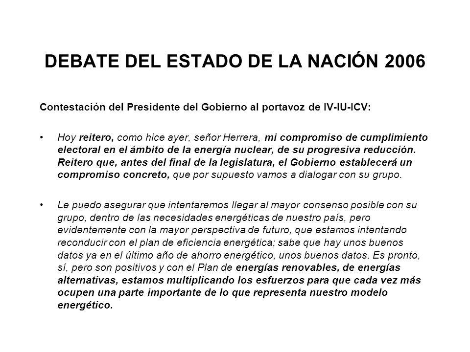 DEBATE DEL ESTADO DE LA NACIÓN 2006 Contestación del Presidente del Gobierno al portavoz de IV-IU-ICV: Hoy reitero, como hice ayer, señor Herrera, mi compromiso de cumplimiento electoral en el ámbito de la energía nuclear, de su progresiva reducción.