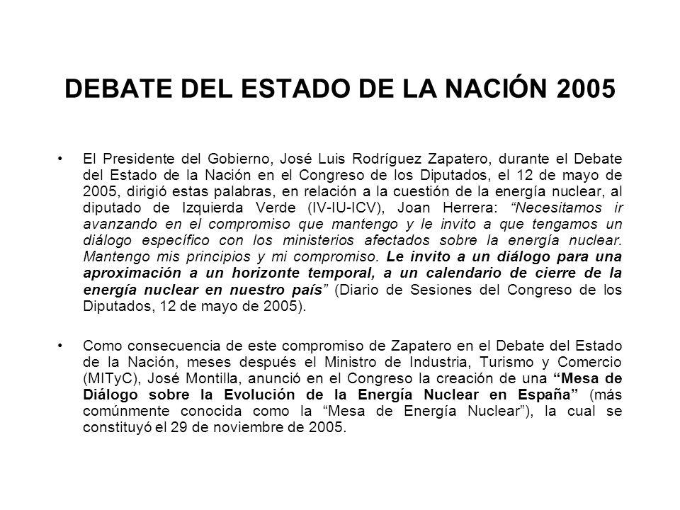 DEBATE DEL ESTADO DE LA NACIÓN 2005 El Presidente del Gobierno, José Luis Rodríguez Zapatero, durante el Debate del Estado de la Nación en el Congreso de los Diputados, el 12 de mayo de 2005, dirigió estas palabras, en relación a la cuestión de la energía nuclear, al diputado de Izquierda Verde (IV-IU-ICV), Joan Herrera: Necesitamos ir avanzando en el compromiso que mantengo y le invito a que tengamos un diálogo específico con los ministerios afectados sobre la energía nuclear.