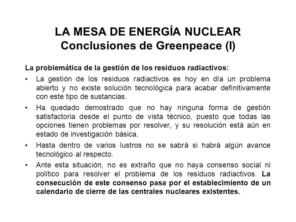 LA MESA DE ENERGÍA NUCLEAR Conclusiones de Greenpeace (I) La problemática de la gestión de los residuos radiactivos: La gestión de los residuos radiactivos es hoy en día un problema abierto y no existe solución tecnológica para acabar definitivamente con este tipo de sustancias.
