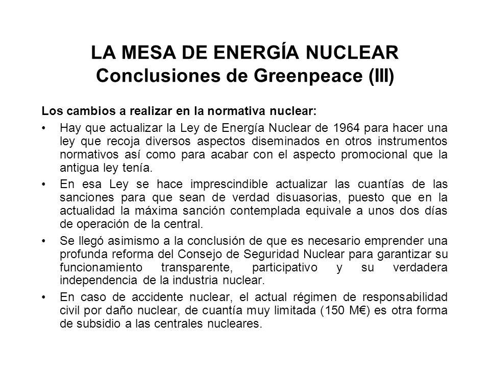 LA MESA DE ENERGÍA NUCLEAR Conclusiones de Greenpeace (III) Los cambios a realizar en la normativa nuclear: Hay que actualizar la Ley de Energía Nuclear de 1964 para hacer una ley que recoja diversos aspectos diseminados en otros instrumentos normativos así como para acabar con el aspecto promocional que la antigua ley tenía.