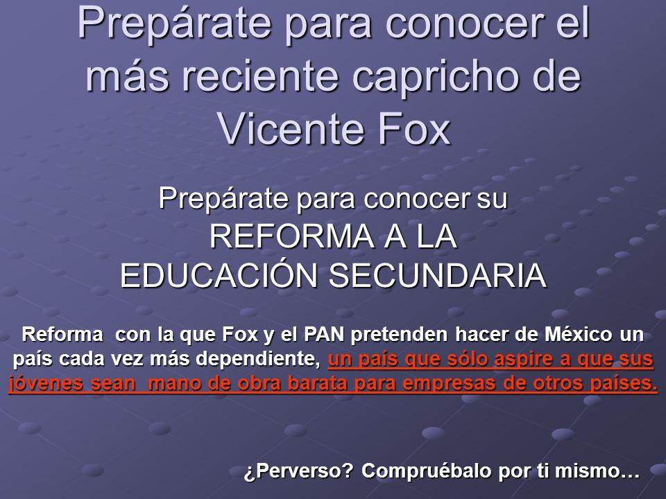 Prepárate para conocer el más reciente capricho de Vicente Fox Prepárate para conocer su REFORMA A LA EDUCACIÓN SECUNDARIA Reforma con la que Fox y el PAN pretenden hacer de México un país cada vez más dependiente, un país que sólo aspire a que sus jóvenes sean mano de obra barata para empresas de otros países.