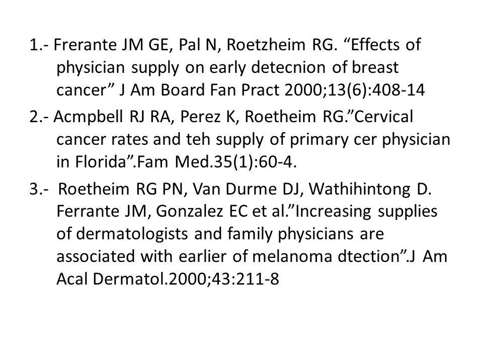 1.- Frerante JM GE, Pal N, Roetzheim RG. Effects of physician supply on early detecnion of breast cancer J Am Board Fan Pract 2000;13(6):408-14 2.- Ac
