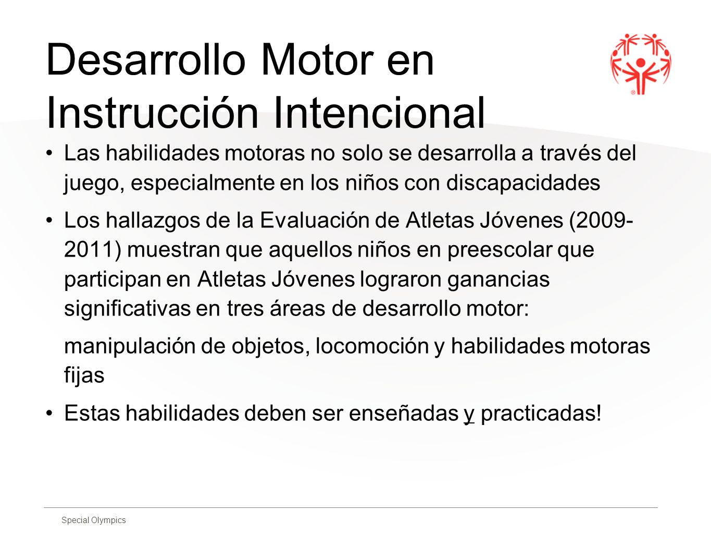 Special Olympics Desarrollo Motor en Instrucción Intencional Las habilidades motoras no solo se desarrolla a través del juego, especialmente en los ni