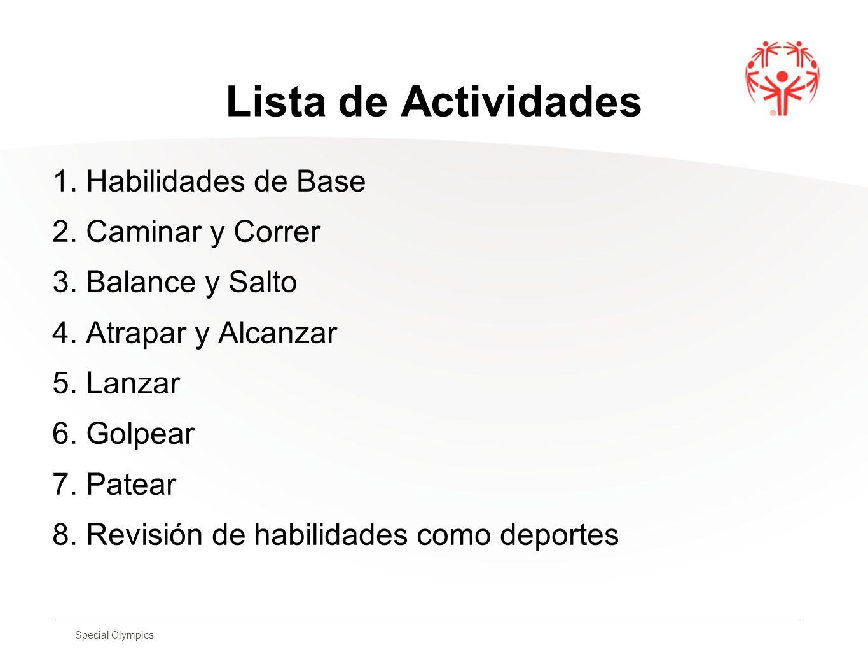 Special Olympics Lista de Actividades 1. Habilidades de Base 2. Caminar y Correr 3. Balance y Salto 4. Atrapar y Alcanzar 5. Lanzar 6. Golpear 7. Pate