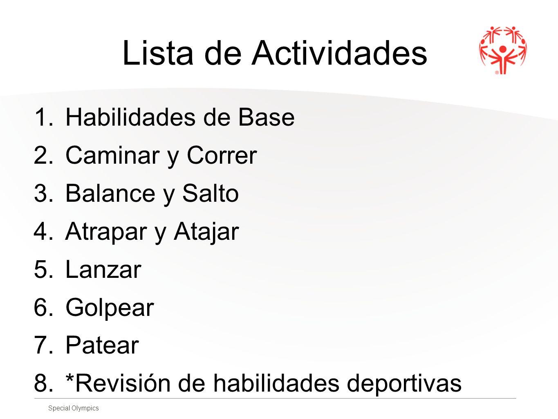 Special Olympics Lista de Actividades 1.Habilidades de Base 2.Caminar y Correr 3.Balance y Salto 4.Atrapar y Atajar 5.Lanzar 6.Golpear 7.Patear 8.*Rev