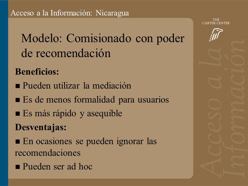 Acceso a la información: Bolivia Acceso a la Información: Nicaragua Modelo: Comisionado con poder de recomendación Beneficios: Pueden utilizar la mediación Es de menos formalidad para usuarios Es más rápido y asequible Desventajas: En ocasiones se pueden ignorar las recomendaciones Pueden ser ad hoc