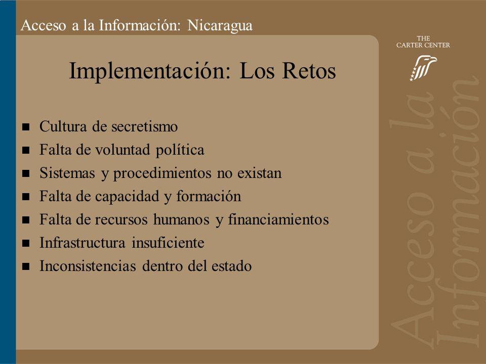 Acceso a la información: Bolivia Acceso a la Información: Nicaragua Implementación: Los Retos Cultura de secretismo Falta de voluntad política Sistemas y procedimientos no existan Falta de capacidad y formación Falta de recursos humanos y financiamientos Infrastructura insuficiente Inconsistencias dentro del estado