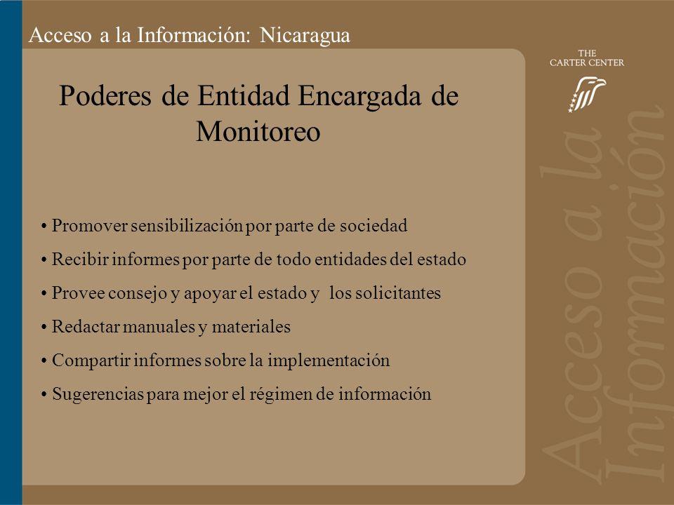 Acceso a la información: Bolivia Acceso a la Información: Nicaragua Poderes de Entidad Encargada de Monitoreo Promover sensibilización por parte de sociedad Recibir informes por parte de todo entidades del estado Provee consejo y apoyar el estado y los solicitantes Redactar manuales y materiales Compartir informes sobre la implementación Sugerencias para mejor el régimen de información