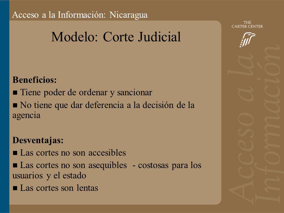 Acceso a la información: Bolivia Acceso a la Información: Nicaragua Modelo: Corte Judicial Beneficios: Tiene poder de ordenar y sancionar No tiene que dar deferencia a la decisión de la agencia Desventajas: Las cortes no son accesibles Las cortes no son asequibles - costosas para los usuarios y el estado Las cortes son lentas