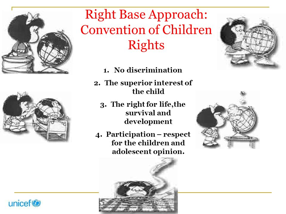 Right Base Approach: Convention of Children Rights 1.No discrimination 2.The superior interest of the child 3.The right for life,the survival and development 4.Participation – respect for the children and adolescent opinion.