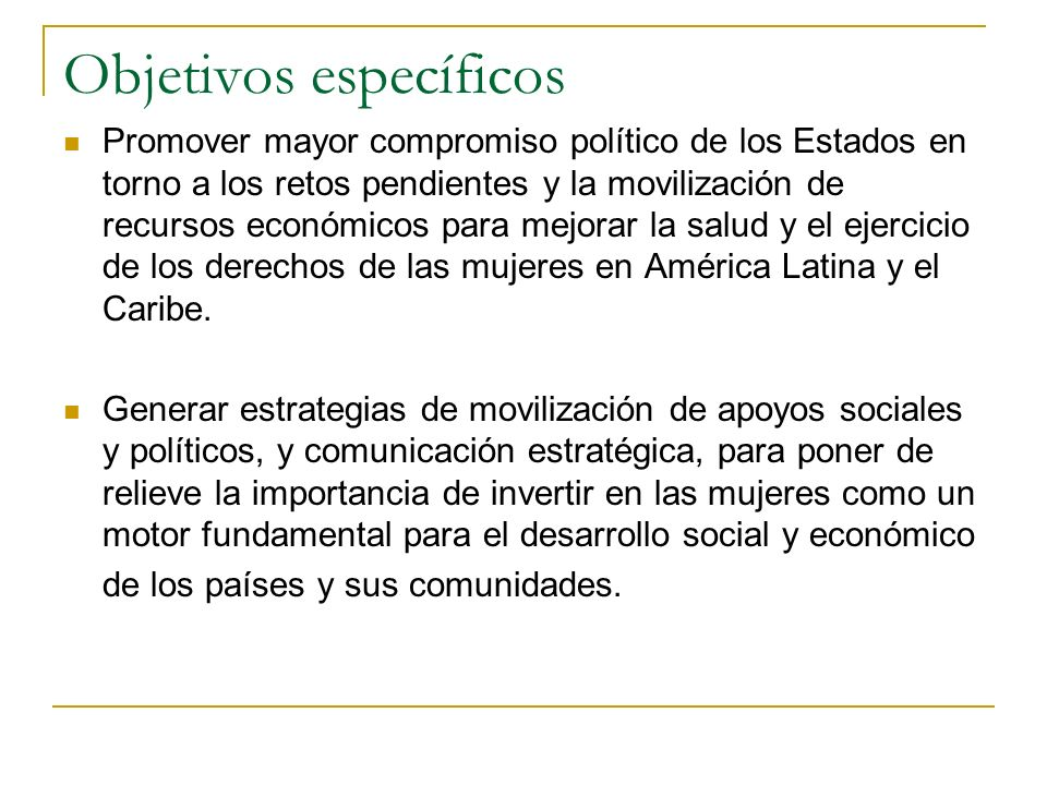Objetivos específicos Promover mayor compromiso político de los Estados en torno a los retos pendientes y la movilización de recursos económicos para mejorar la salud y el ejercicio de los derechos de las mujeres en América Latina y el Caribe.