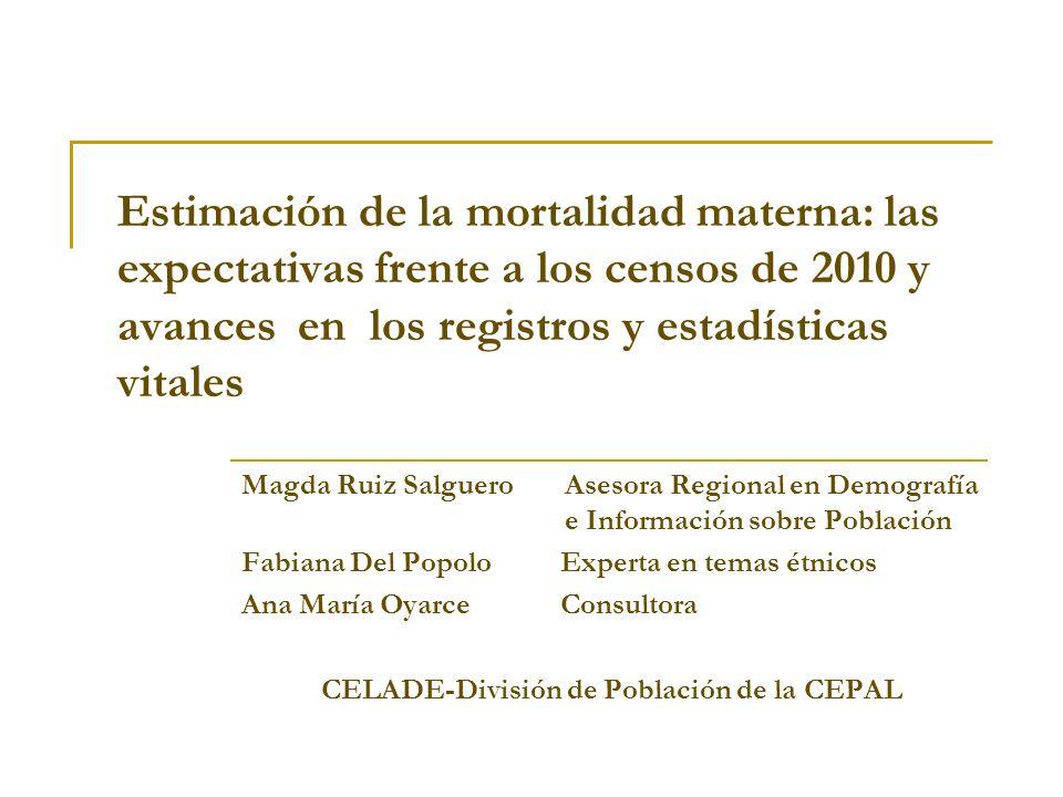 Estimación de la mortalidad materna: las expectativas frente a los censos de 2010 y avances en los registros y estadísticas vitales Magda Ruiz Salguer