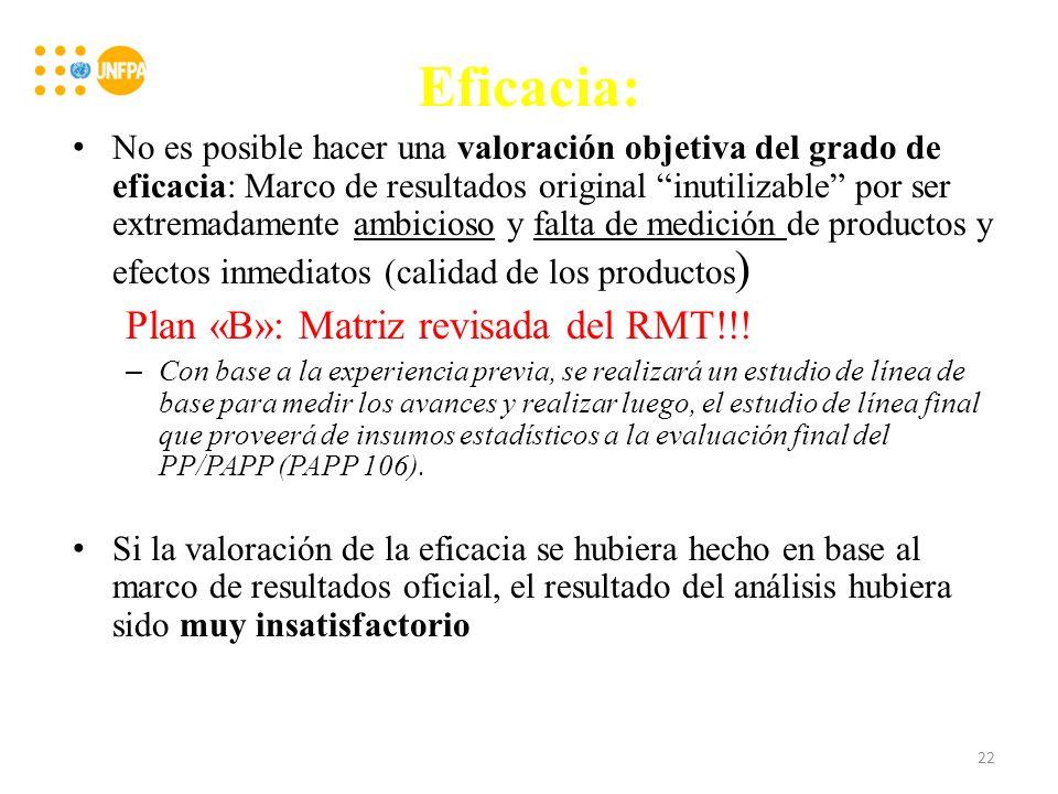 Eficacia: No es posible hacer una valoración objetiva del grado de eficacia: Marco de resultados original inutilizable por ser extremadamente ambicioso y falta de medición de productos y efectos inmediatos (calidad de los productos ) Plan «B»: Matriz revisada del RMT!!.