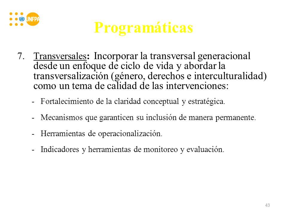 Programáticas 7.Transversales: Incorporar la transversal generacional desde un enfoque de ciclo de vida y abordar la transversalización (género, derechos e interculturalidad) como un tema de calidad de las intervenciones: -Fortalecimiento de la claridad conceptual y estratégica.