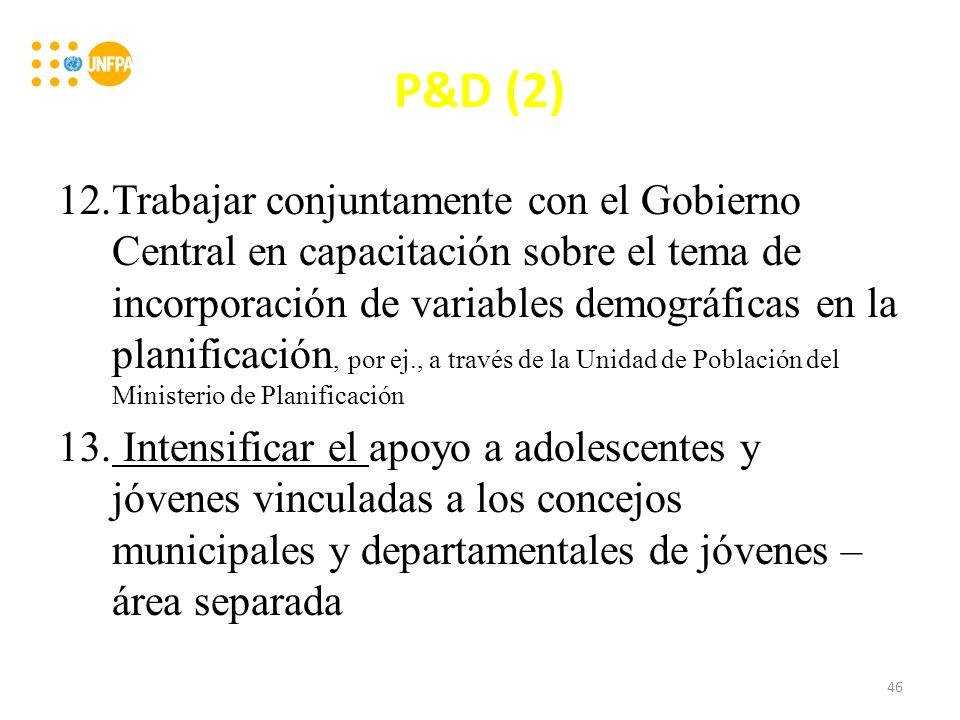 P&D (2) 12.Trabajar conjuntamente con el Gobierno Central en capacitación sobre el tema de incorporación de variables demográficas en la planificación, por ej., a través de la Unidad de Población del Ministerio de Planificación 13.