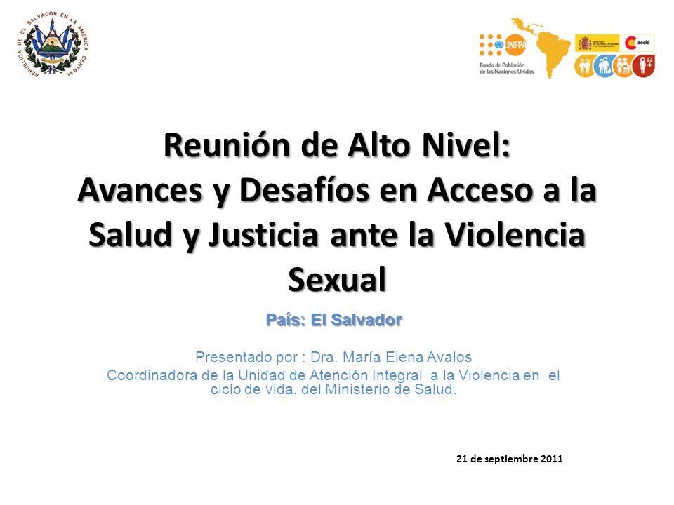 Reunión de Alto Nivel: Avances y Desafíos en Acceso a la Salud y Justicia ante la Violencia Sexual País: El Salvador Presentado por : Dra. María Elena