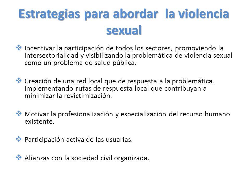 Estrategias para abordar la violencia sexual Incentivar la participación de todos los sectores, promoviendo la intersectorialidad y visibilizando la p