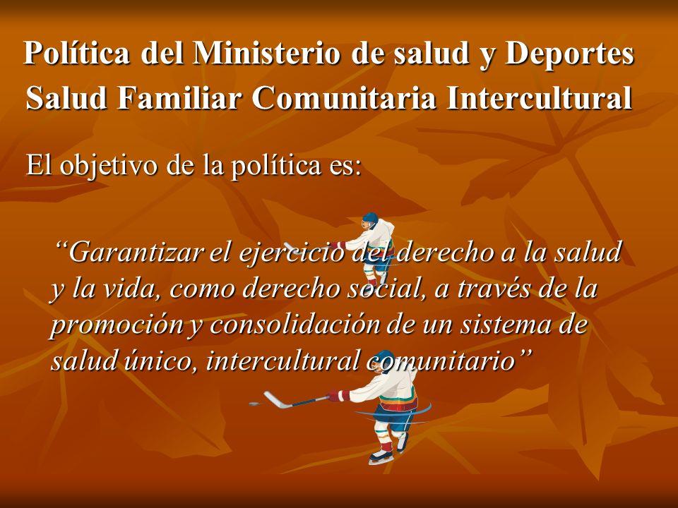 Política del Ministerio de salud y Deportes Salud Familiar Comunitaria Intercultural El objetivo de la política es: Garantizar el ejercicio del derech