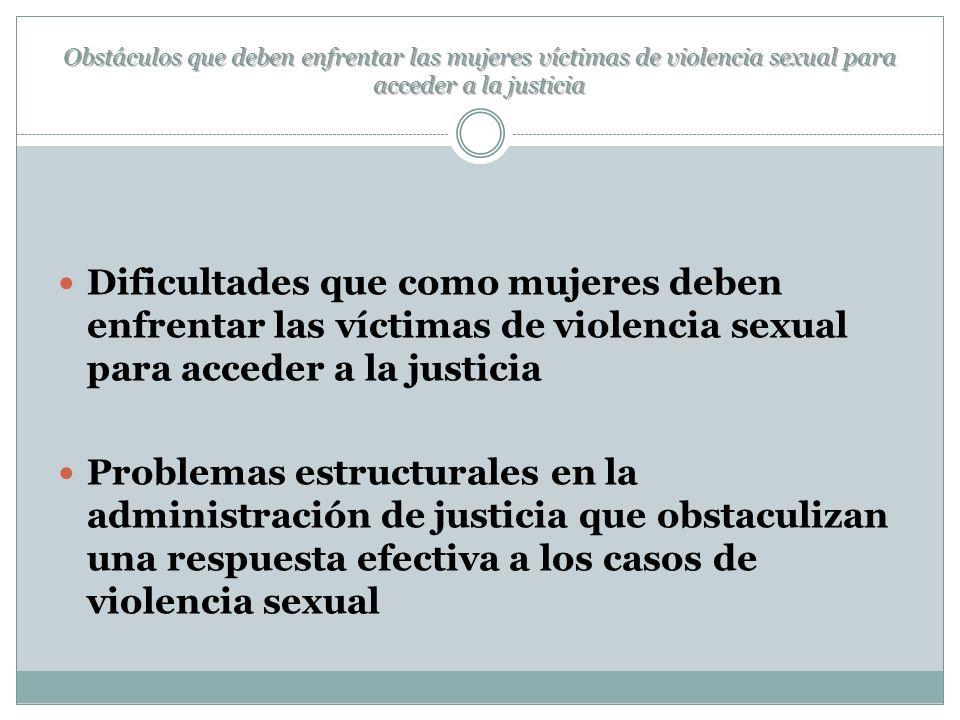 Obstáculos que deben enfrentar las mujeres víctimas de violencia sexual para acceder a la justicia Dificultades que como mujeres deben enfrentar las víctimas de violencia sexual para acceder a la justicia Problemas estructurales en la administración de justicia que obstaculizan una respuesta efectiva a los casos de violencia sexual