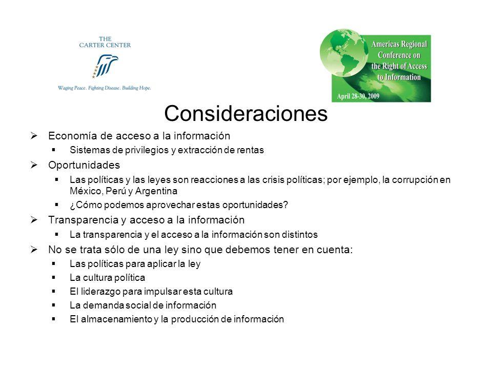 Consideraciones Economía de acceso a la información Sistemas de privilegios y extracción de rentas Oportunidades Las políticas y las leyes son reacciones a las crisis políticas; por ejemplo, la corrupción en México, Perú y Argentina ¿Cómo podemos aprovechar estas oportunidades.