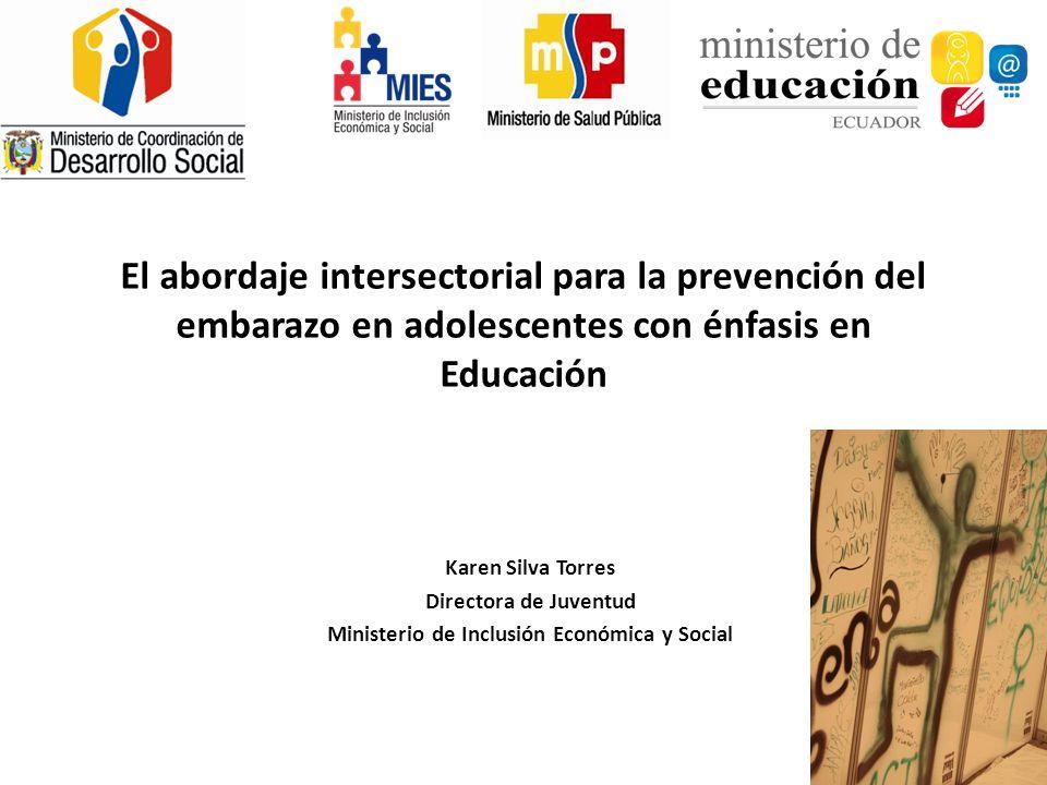 Karen Silva Torres Directora de Juventud Ministerio de Inclusión Económica y Social El abordaje intersectorial para la prevención del embarazo en adol
