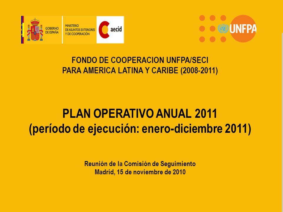 FONDO DE COOPERACION PARA AMERICA LATINA Y CARIBE UNFPA/AECID FONDO DE COOPERACION UNFPA/SECI PARA AMERICA LATINA Y CARIBE (2008-2011) PLAN OPERATIVO ANUAL 2011 (período de ejecución: enero-diciembre 2011) Reunión de la Comisión de Seguimiento Madrid, 15 de noviembre de 2010