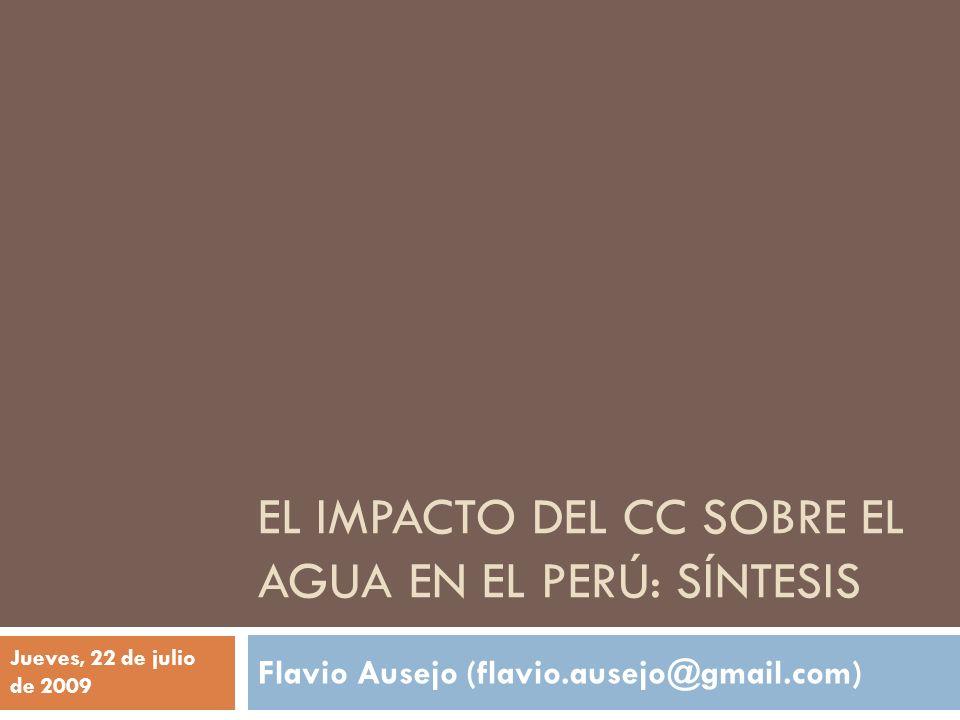 EL IMPACTO DEL CC SOBRE EL AGUA EN EL PERÚ: SÍNTESIS Flavio Ausejo (flavio.ausejo@gmail.com) Jueves, 22 de julio de 2009