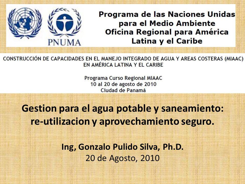 Gestion para el agua potable y saneamiento: re-utilizacion y aprovechamiento seguro. Ing, Gonzalo Pulido Silva, Ph.D. 20 de Agosto, 2010