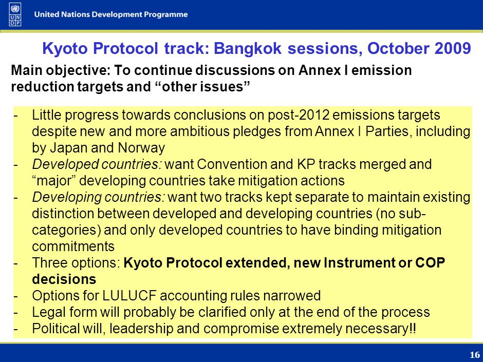 15 The Convention track: Bangkok sessions, October 2009 Mitigation Developed countries want: framework for planning, such as low-carbon development strategies, for all Parties monitoring, reporting and verification system Developing countries: Binding mitigation commitments for developed countries only Positive signals coming from Brazil, China and India Finance Little movement on amount of finance to be made available Developed countries want private sector to play significant role Developing countries want to cap the role of private markets Disagreement on financial architecture: new, existing or combination?